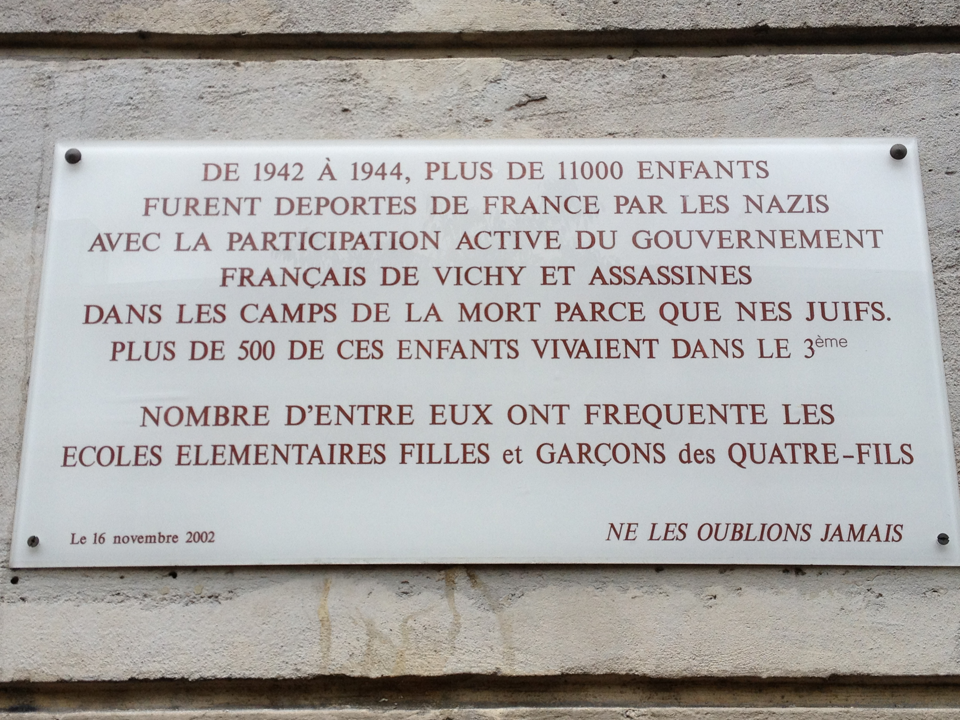 "The plaque on a nearby school. It says: ""From 1942 to 1944, more than 11,000 children were deported from France by the Nazis with the active participation of the Vichy government of France and assassinated in death camps because they were Jews. MOre than 500 of these children lived in the 3rd arrondissement. A number of them went to the elementary schools in this quarter. Let's Never Forget Them."