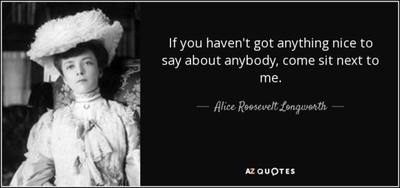 quote-if-you-haven-t-got-anything-nice-to-say-about-anybody-come-sit-next-to-me-alice-roosevelt-longworth-17-86-74